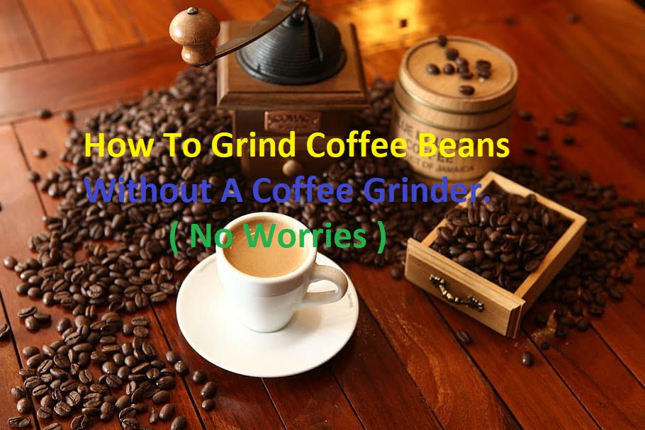 How to grind coffee beans without a coffee grinder