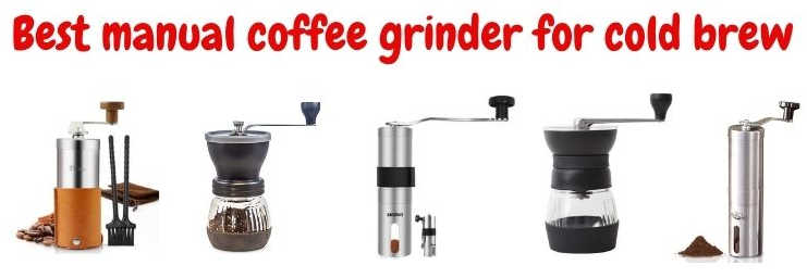 Best manual hand coffee grinder for cold brew