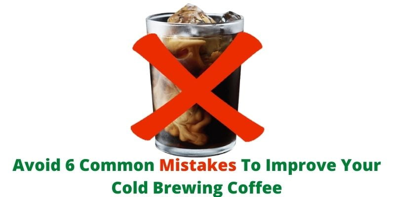 Avoid 6 Common Mistakes To Improve Your Cold Brewing Coffee